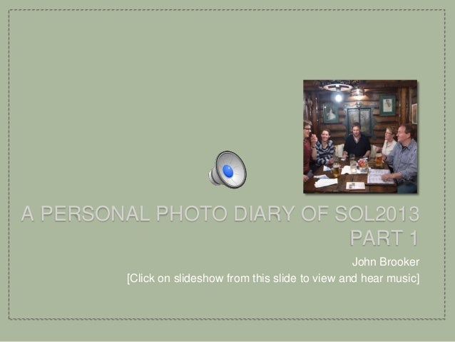 A PERSONAL PHOTO DIARY OF SOL2013PART 1John Brooker[Click on slideshow from this slide to view and hear music]