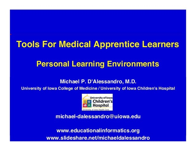 """Tools For Medical Apprentice LearnersPersonal Learning Environments""""Michael P. DAlessandro, M.D.""""University of Iowa Colle..."""