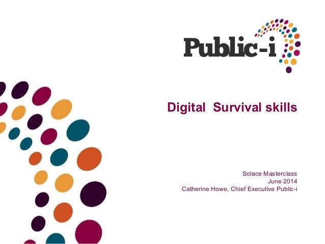 Digital Survival skills Solace Masterclass June 2014 Catherine Howe, Chief Executive Public-i