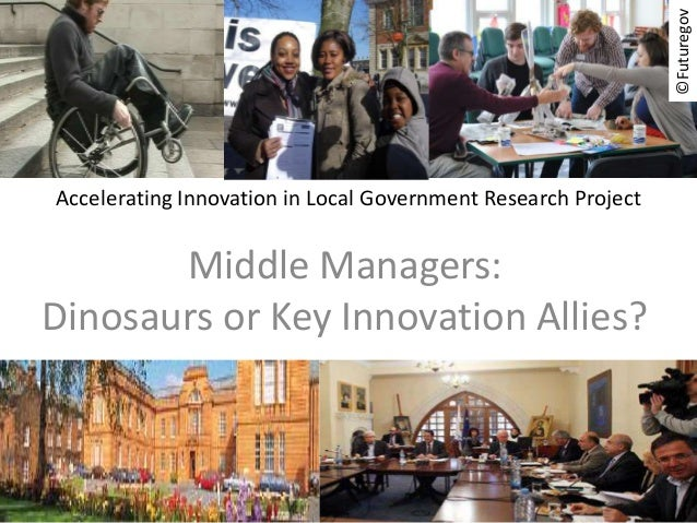 Accelerating Innovation in Local Government Research Project  ©Futuregov  Middle Managers:  Dinosaurs or Key Innovation Al...