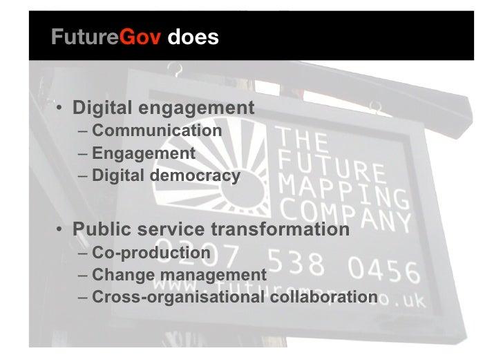 FutureGov does   • Digital engagement   – Communication   – Engagement   – Digital democracy   • Public service trans...