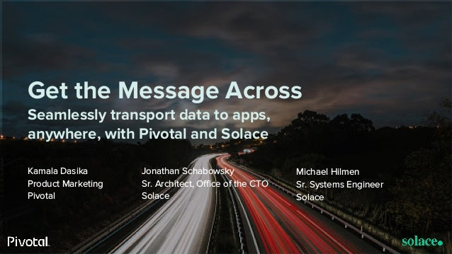 © Copyright 2017 Pivotal Software, Inc. All rights Reserved. Version 1.0 Get the Message Across Seamlessly transport data ...