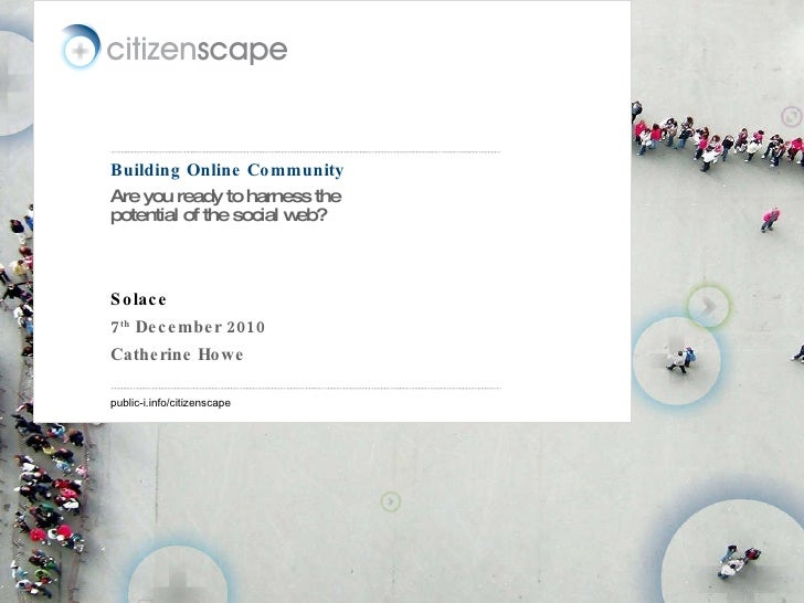 Building Online Community Are you ready to harness the potential of the social web? Solace 7 th  December 2010 Catherine H...