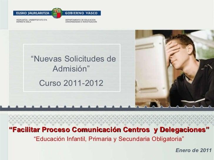 """"""" Nuevas Solicitudes de Admisión"""" Curso 2011-2012 Enero de 2011 """" Facilitar Proceso Comunicación Centros  y Delegaciones"""" ..."""