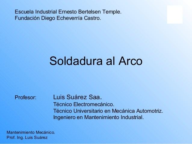 Escuela Industrial Ernesto Bertelsen Temple.   Fundación Diego Echeverría Castro.                    Soldadura al Arco   P...