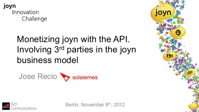Monetizing joyn with the API.Involving 3rd parties in the joynbusiness modelJose Recio             Berlin, November 8th, 2...