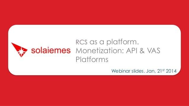 RCS as a platform.  Monetization: API & VAS Platforms Webinar slides. Jan, 21st 2014