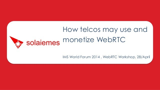 How telcos may use and monetize WebRTC IMS World Forum 2014 , WebRTC Workshop, 28/April