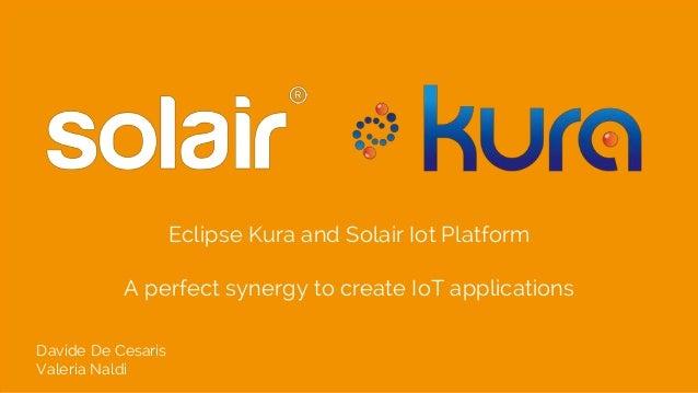 Eclipse Kura and Solair Iot Platform A perfect synergy to create IoT applications Davide De Cesaris Valeria Naldi