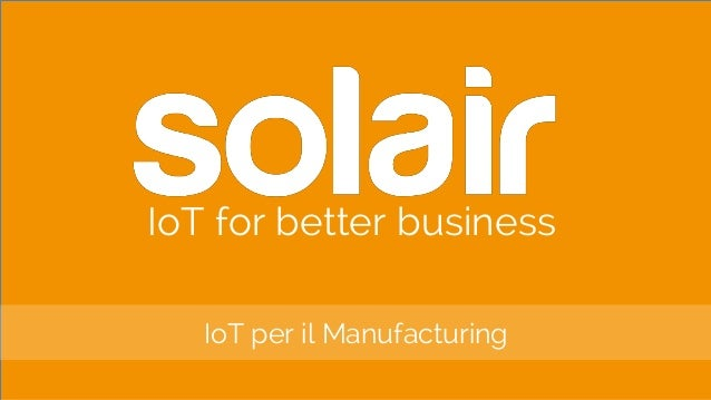 IoT for better business IoT per il Manufacturing