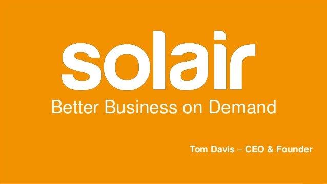 Better Business on Demand Tom Davis – CEO & Founder