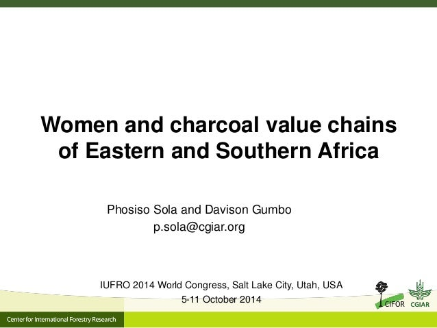Women and charcoal value chains of Eastern and Southern Africa  Phosiso Sola and Davison Gumbo  p.sola@cgiar.org  IUFRO 20...
