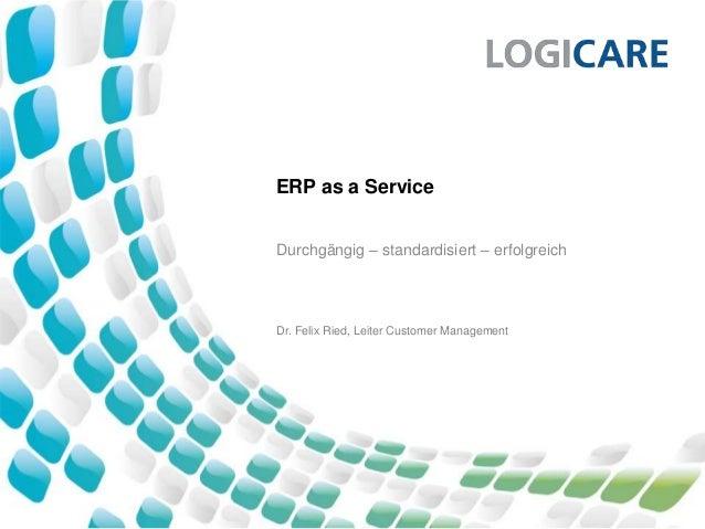 ERP as a Service Durchgängig – standardisiert – erfolgreich Dr. Felix Ried, Leiter Customer Management
