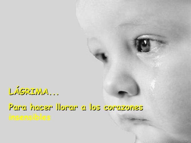 LÁGRIMA... Para hacer llorar a los corazones  insensibles