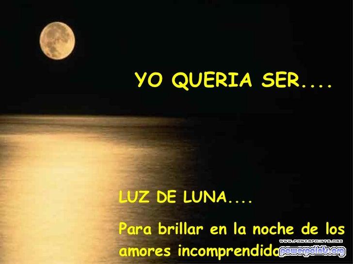 YO QUERIA SER.... LUZ DE LUNA.... Para brillar en la noche de los amores incomprendidos