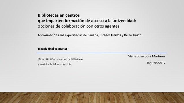 María José Sola Martínez 18/junio/2017 Bibliotecas en centros que imparten formación de acceso a la universidad: opciones ...