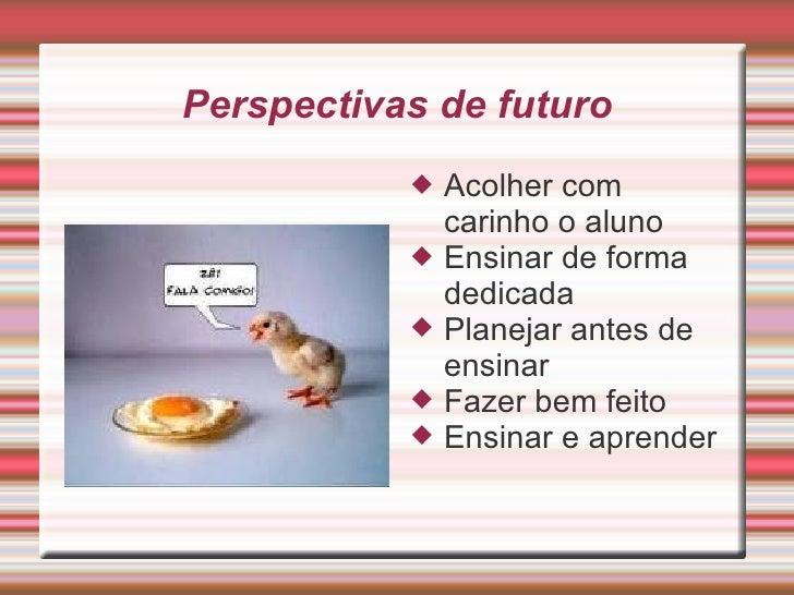 Perspectivas de futuro <ul><li>Acolher com carinho o aluno </li></ul><ul><li>Ensinar de forma dedicada </li></ul><ul><li>P...