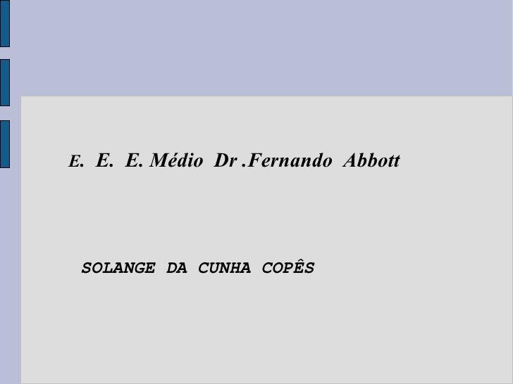 E .  E.  E. Médio  Dr .Fernando  Abbott SOLANGE DA CUNHA COPÊS