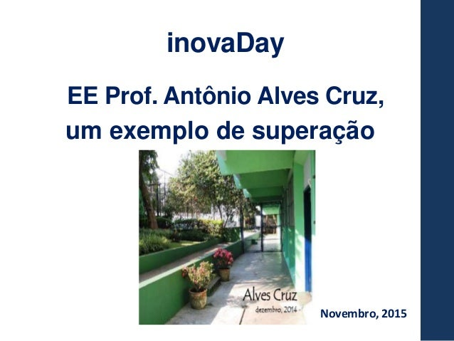 Novembro, 2015 inovaDay EE Prof. Antônio Alves Cruz, um exemplo de superação