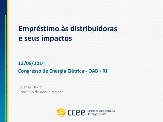 Empréstimo às distribuidoras e seus impactos  12/09/2014  Congresso de Energia Elétrica -OAB -RJ  Solange DavidConselho de...