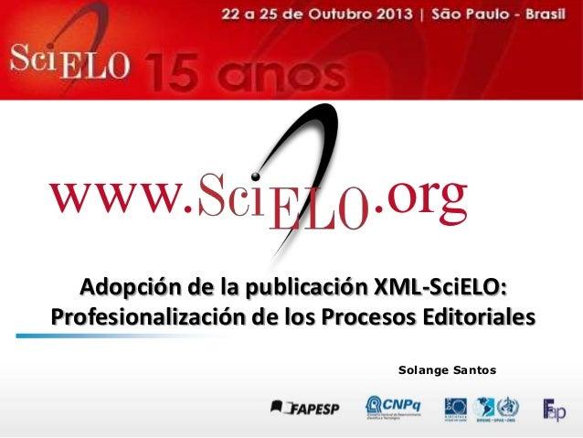 www.  .org  Adopción de la publicación XML-SciELO: Profesionalización de los Procesos Editoriales Solange Santos
