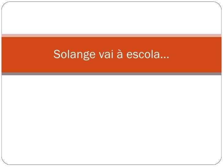 Solange vai à escola...