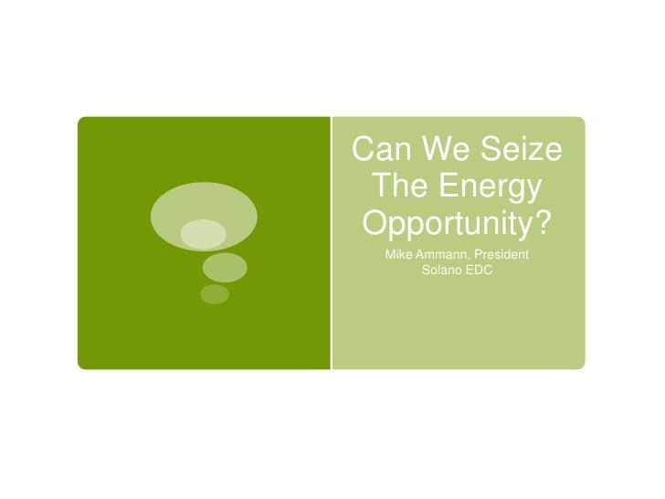Can We Seize The Energy Opportunity?<br />Mike Ammann, President<br />Solano EDC<br />