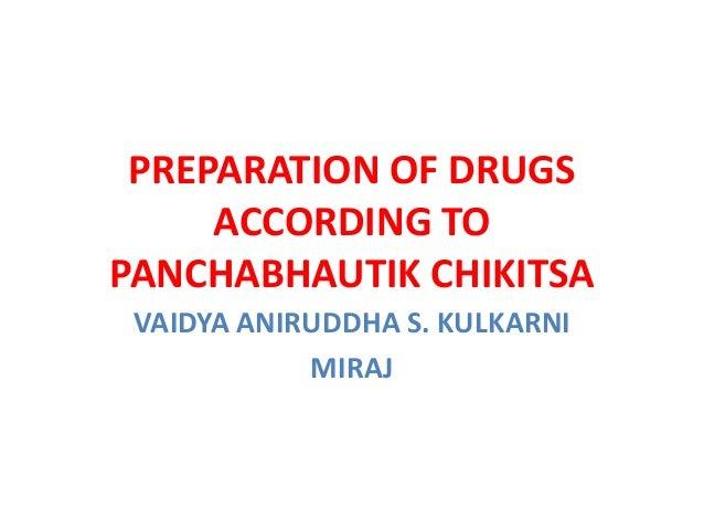 PREPARATION OF DRUGS ACCORDING TO PANCHABHAUTIK CHIKITSA VAIDYA ANIRUDDHA S. KULKARNI MIRAJ