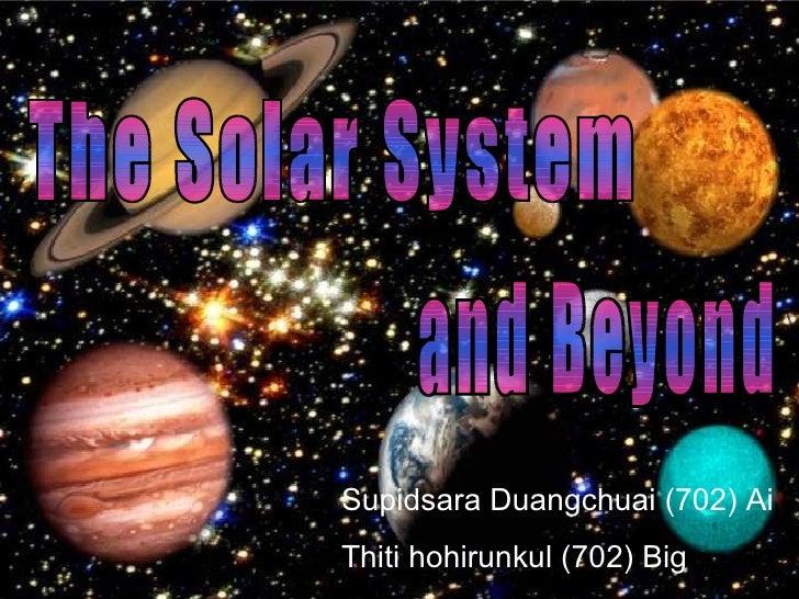 The Solar System  and Beyond Supidsara Duangchuai  ( 702 )  Ai Thiti hohirunkul  ( 702 )  Big