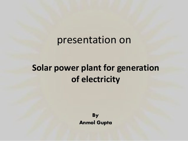 presentation on By Anmol Gupta Solar power plant for generation of electricity