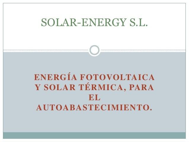 ENERGÍA FOTOVOLTAICA Y SOLAR TÉRMICA, PARA EL AUTOABASTECIMIENTO. SOLAR-ENERGY S.L.