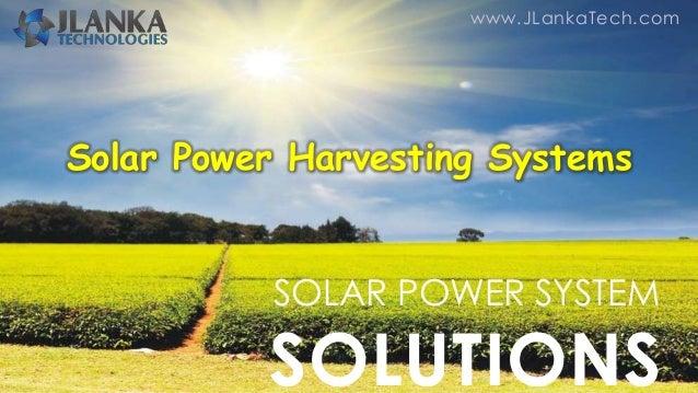 www.JLankaTech.com SOLAR POWER SYSTEM SOLUTIONS Solar Power Harvesting Systems
