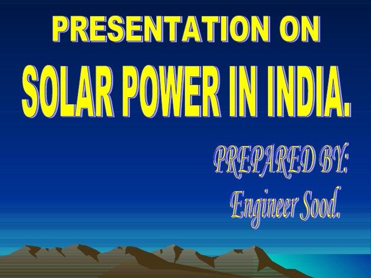 SOLAR POWER IN INDIA. PRESENTATION ON  PREPARED BY: Engineer Sood.