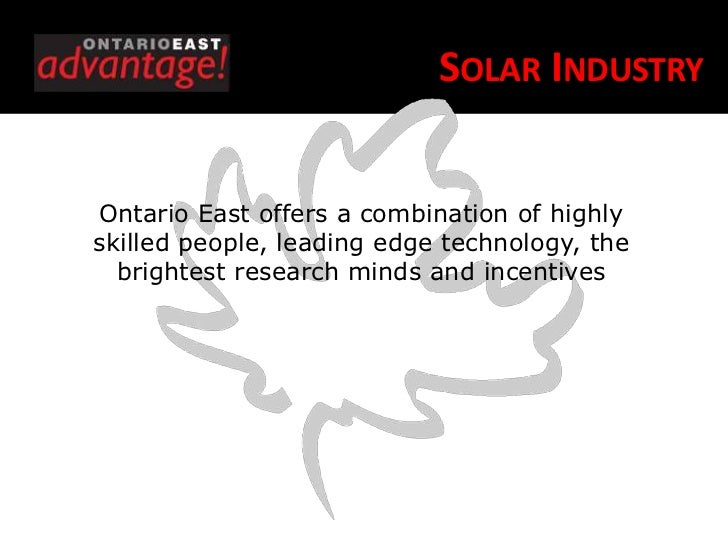 SOLAR INDUSTRYOntario East offers a combination of highlyskilled people, leading edge technology, the  brightest research ...