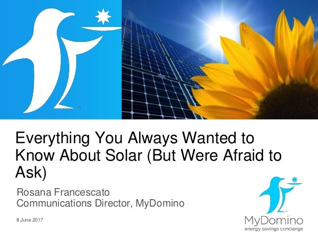 Everything You Always Wanted to Know About Solar (But Were Afraid to Ask) Rosana Francescato Communications Director, MyDo...