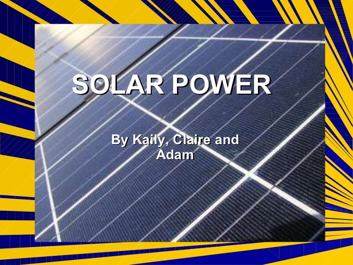 SOLAR POWER By Kaily, Claire and Adam