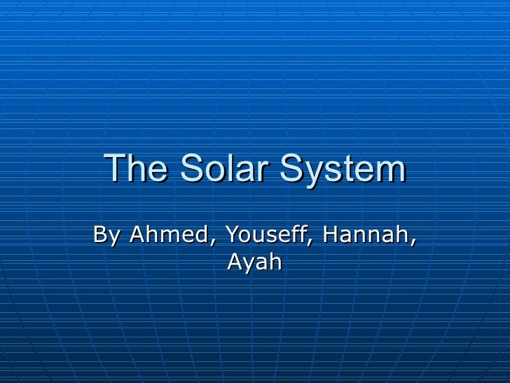 The Solar System By Ahmed, Youseff, Hannah, Ayah