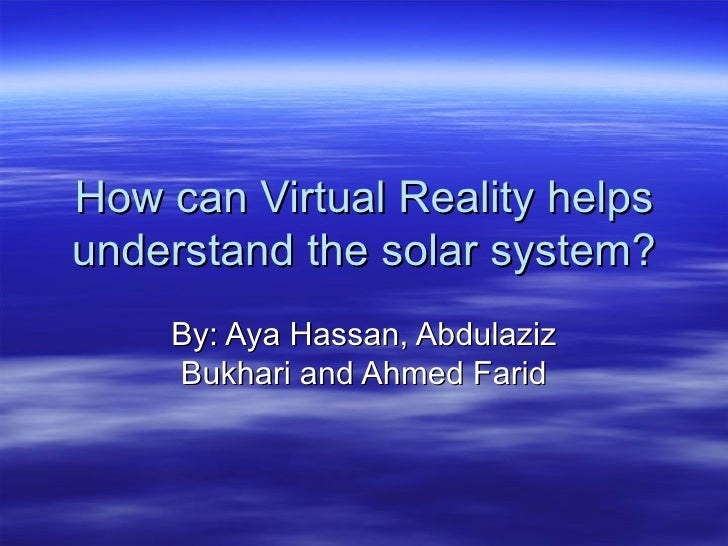 How can Virtual Reality helps understand the solar system? By: Aya Hassan, Abdulaziz Bukhari and Ahmed Farid