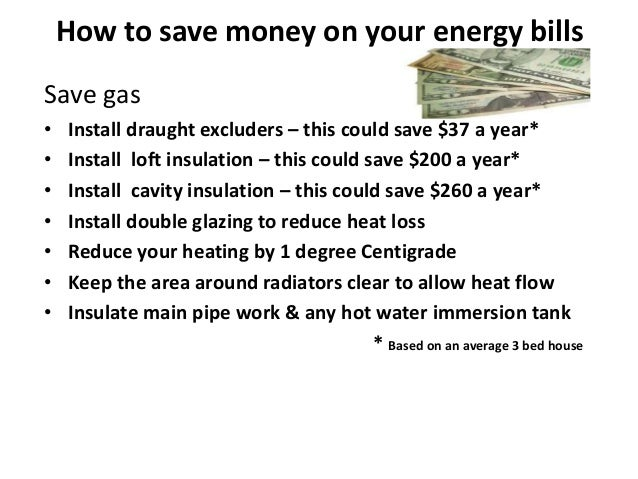 How to save money on your energy billsSave gas•   Install draught excluders – this could save $37 a year*•   Install loft ...