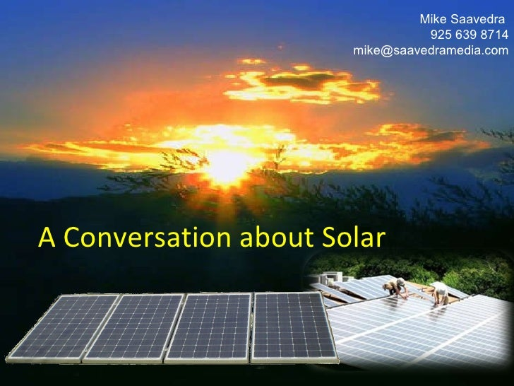 A Conversation about Solar Mike Saavedra  925 639 8714 [email_address]