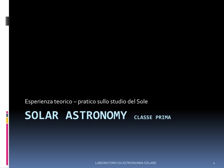 LABORATORIO DI ASTRONOMIA SOLARE<br />1<br />SOLAR ASTRONOMY Classe Prima<br />Esperienza teorico – pratico sullo studio d...