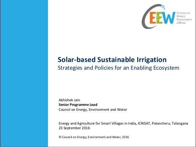 Solar-based Sustainable Irrigation Strategies and Policies for an Enabling Ecosystem Abhishek Jain Senior Programme Lead C...
