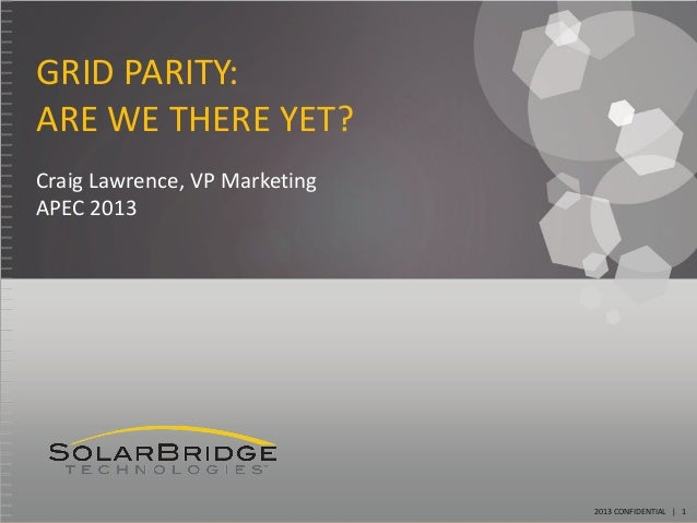 GRID PARITY:ARE WE THERE YET?Craig Lawrence, VP MarketingAPEC 2013                               2013 CONFIDENTIAL | 1