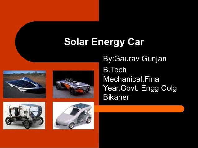 Solar Energy Car       By:Gaurav Gunjan       B.Tech       Mechanical,Final       Year,Govt. Engg Colg       Bikaner