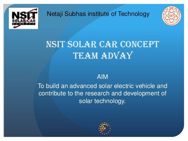 NSIT SOLAR CAR CONCEPT TEAM ADVAY AIM To build an advanced solar electric vehicle and contribute to the research and devel...