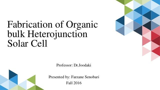 Fabrication of Organic bulk Heterojunction Solar Cell Professor: Dr.Joodaki Presented by: Farzane Senobari Fall 2016