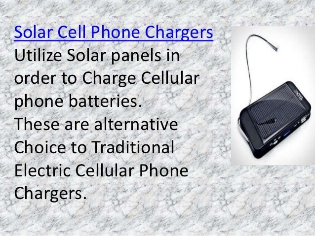 Solar Cell Phone ChargersUtilize Solar panels inorder to Charge Cellularphone batteries.These are alternativeChoice to Tra...