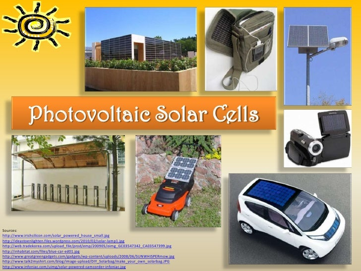 Photovoltaic Solar CellsSources:http://www.irishsilicon.com/solar_powered_house_small.jpghttp://ideastoenlighten.files.wor...