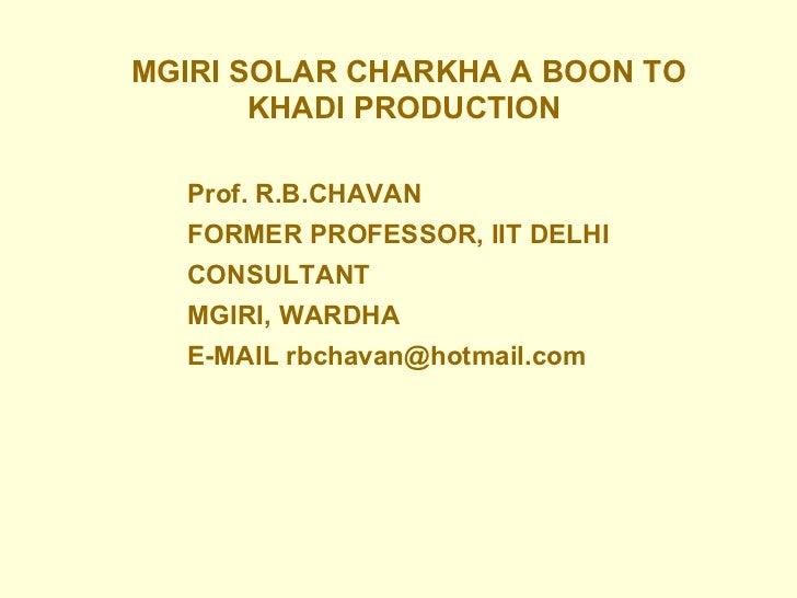 <ul><ul><li>MGIRI SOLAR CHARKHA A BOON TO KHADI PRODUCTION   </li></ul></ul>Prof. R.B.CHAVAN FORMER PROFESSOR, IIT DELHI C...