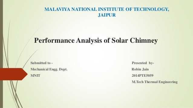 Performance Analysis of Solar Chimney Submitted to - Presented by- Mechanical Engg. Dept. Robin Jain MNIT 2014PTE5059 M.Te...